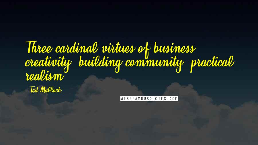 Ted Malloch quotes: Three cardinal virtues of business: creativity, building community, practical realism.