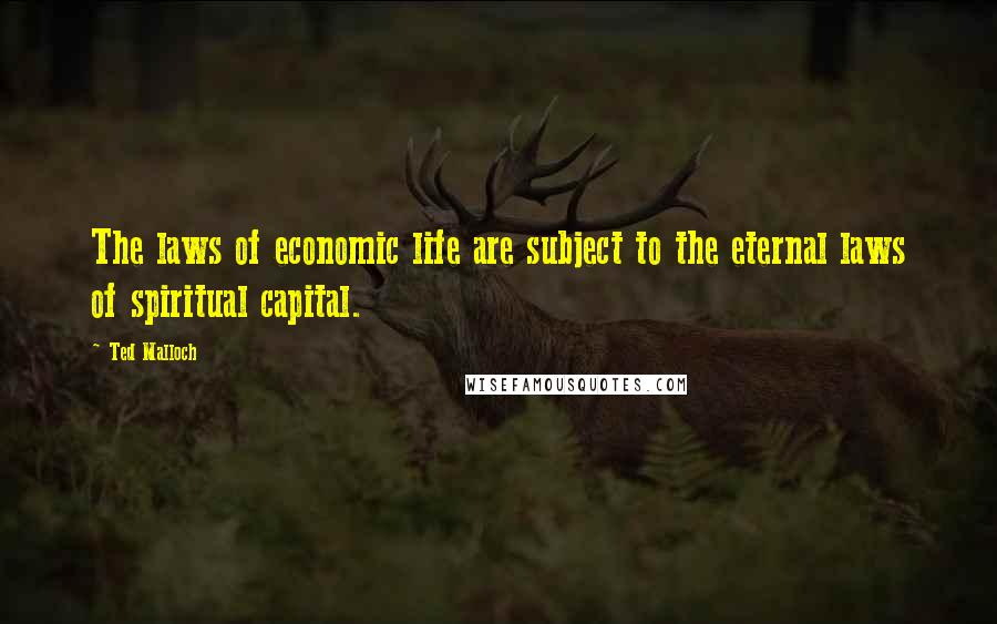 Ted Malloch quotes: The laws of economic life are subject to the eternal laws of spiritual capital.