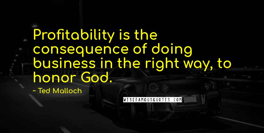 Ted Malloch quotes: Profitability is the consequence of doing business in the right way, to honor God.