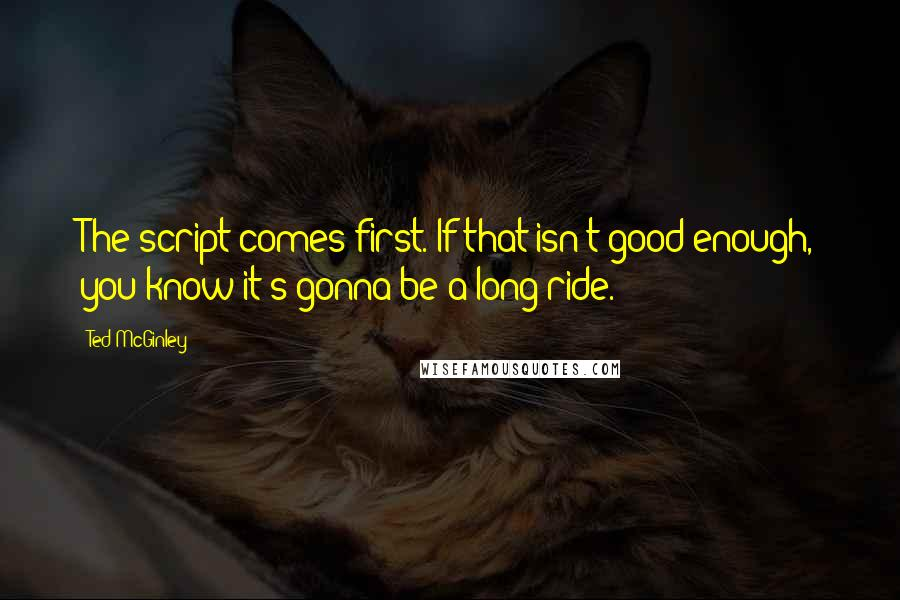 Ted McGinley quotes: The script comes first. If that isn't good enough, you know it's gonna be a long ride.