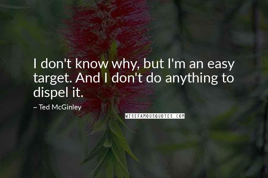Ted McGinley quotes: I don't know why, but I'm an easy target. And I don't do anything to dispel it.