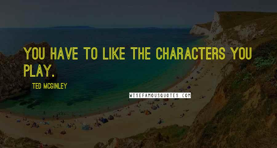 Ted McGinley quotes: You have to like the characters you play.