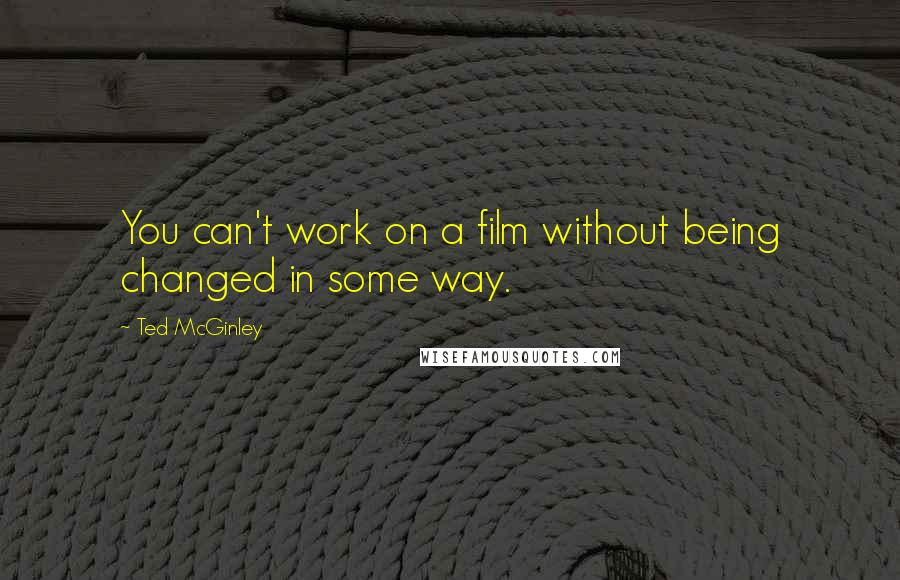 Ted McGinley quotes: You can't work on a film without being changed in some way.