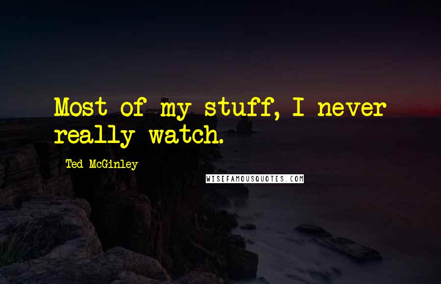 Ted McGinley quotes: Most of my stuff, I never really watch.