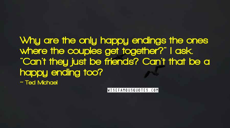 """Ted Michael quotes: Why are the only happy endings the ones where the couples get together?"""" I ask. """"Can't they just be friends? Can't that be a happy ending too?"""