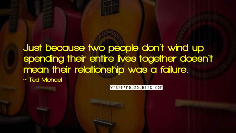 Ted Michael quotes: Just because two people don't wind up spending their entire lives together doesn't mean their relationship was a failure.