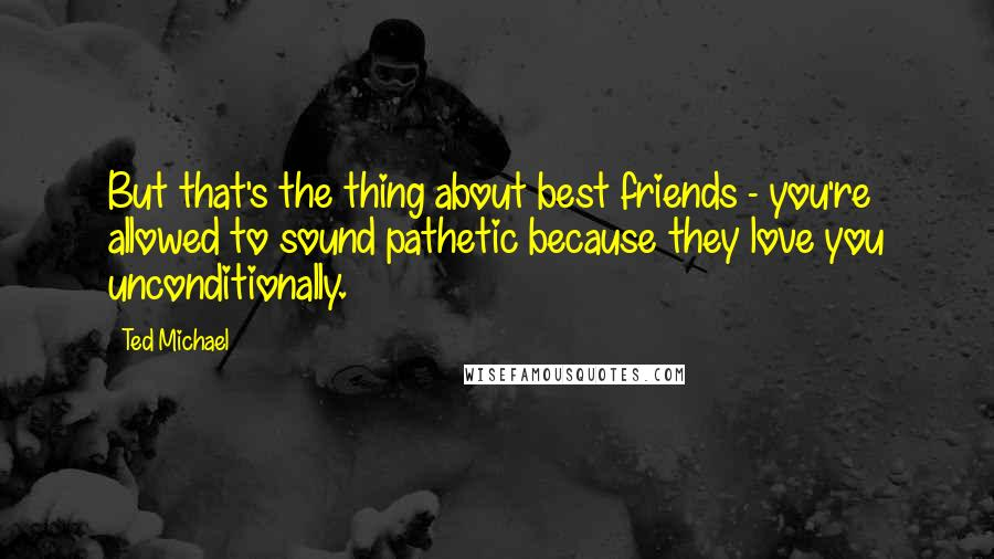 Ted Michael quotes: But that's the thing about best friends - you're allowed to sound pathetic because they love you unconditionally.