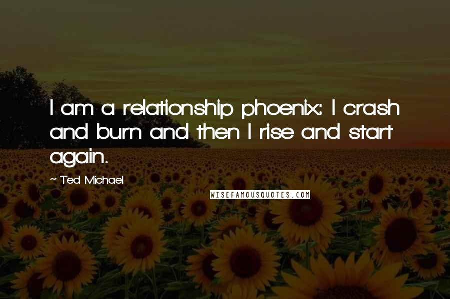 Ted Michael quotes: I am a relationship phoenix: I crash and burn and then I rise and start again.