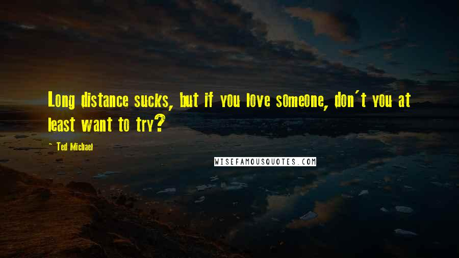 Ted Michael quotes: Long distance sucks, but if you love someone, don't you at least want to try?