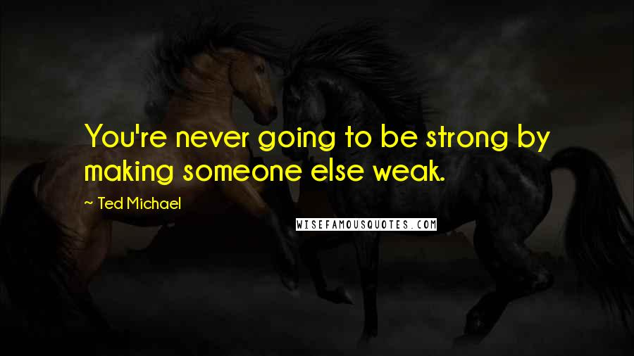 Ted Michael quotes: You're never going to be strong by making someone else weak.