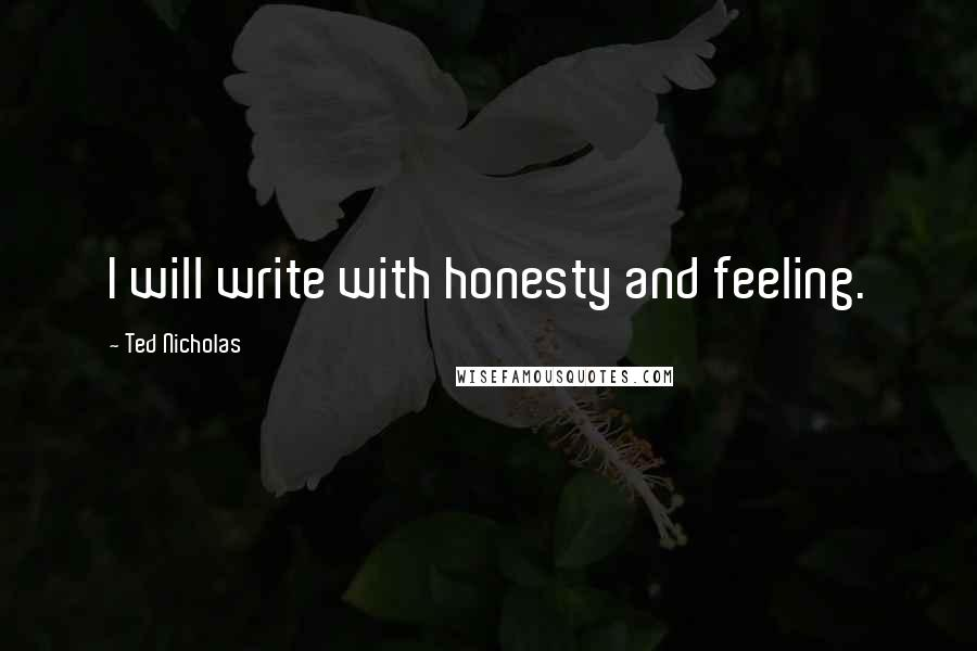 Ted Nicholas quotes: I will write with honesty and feeling.