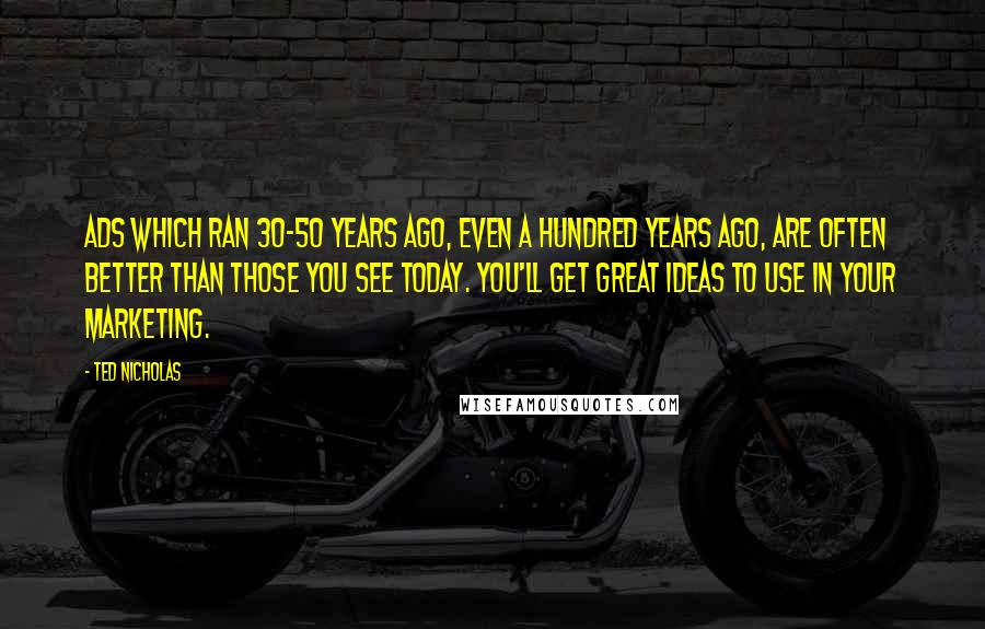 Ted Nicholas quotes: Ads which ran 30-50 years ago, even a hundred years ago, are often better than those you see today. You'll get great ideas to use in your marketing.