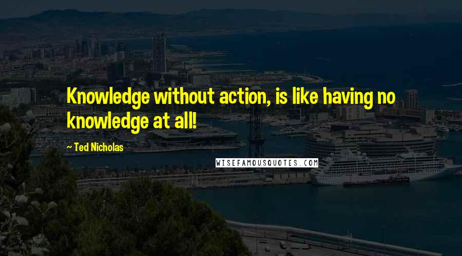 Ted Nicholas quotes: Knowledge without action, is like having no knowledge at all!