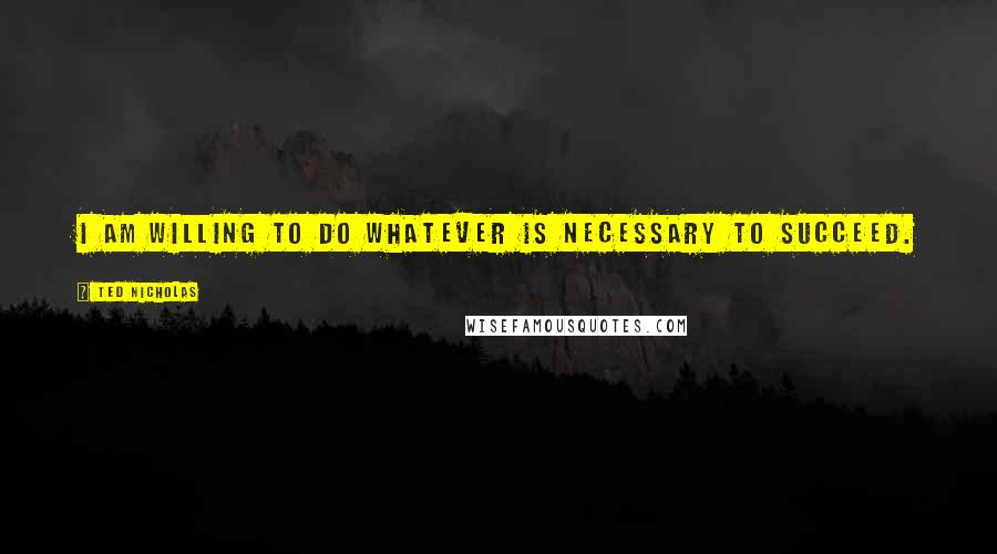 Ted Nicholas quotes: I am willing to do whatever is necessary to succeed.