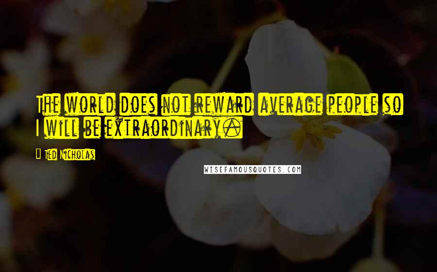 Ted Nicholas quotes: The world does not reward average people so I will be extraordinary.