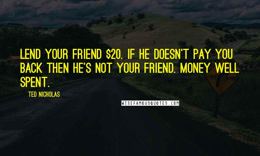 Ted Nicholas quotes: Lend your friend $20. If he doesn't pay you back then he's not your friend. Money well spent.