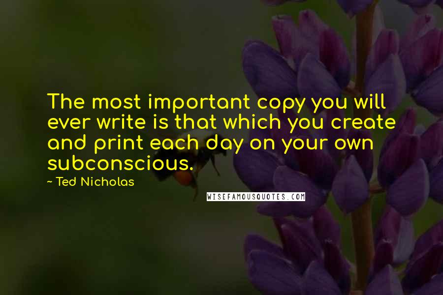 Ted Nicholas quotes: The most important copy you will ever write is that which you create and print each day on your own subconscious.