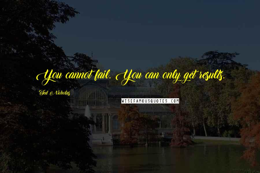 Ted Nicholas quotes: You cannot fail. You can only get results.