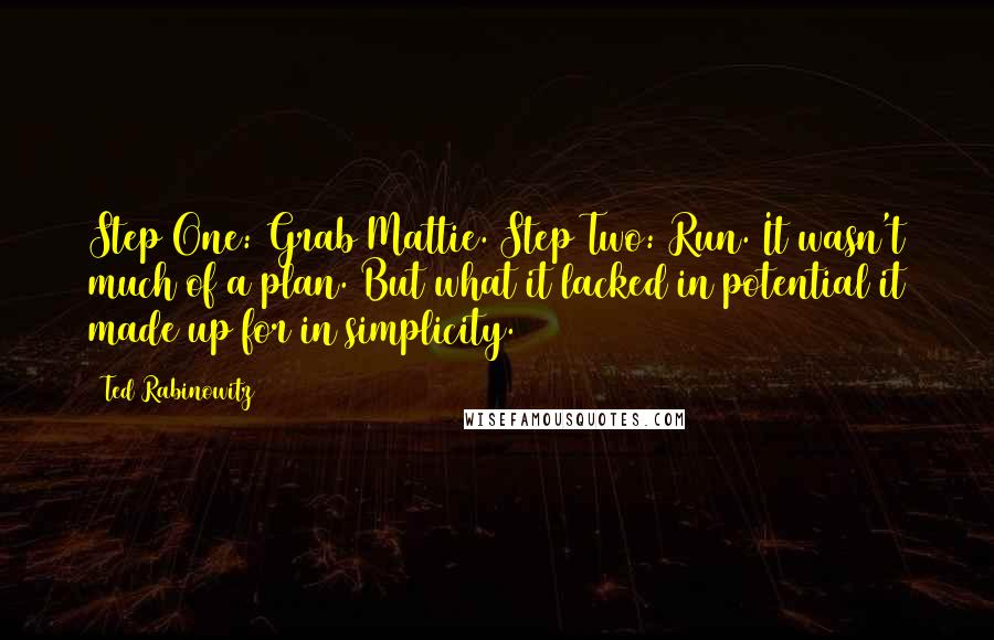 Ted Rabinowitz quotes: Step One: Grab Mattie. Step Two: Run. It wasn't much of a plan. But what it lacked in potential it made up for in simplicity.