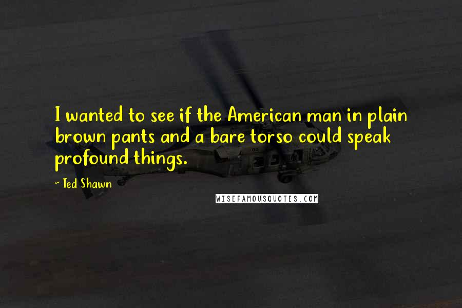 Ted Shawn quotes: I wanted to see if the American man in plain brown pants and a bare torso could speak profound things.