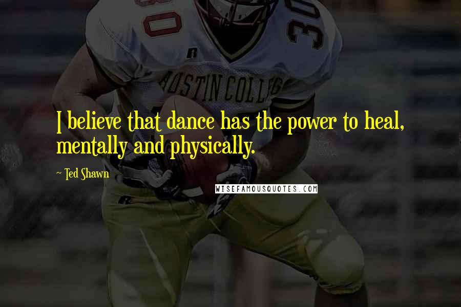 Ted Shawn quotes: I believe that dance has the power to heal, mentally and physically.