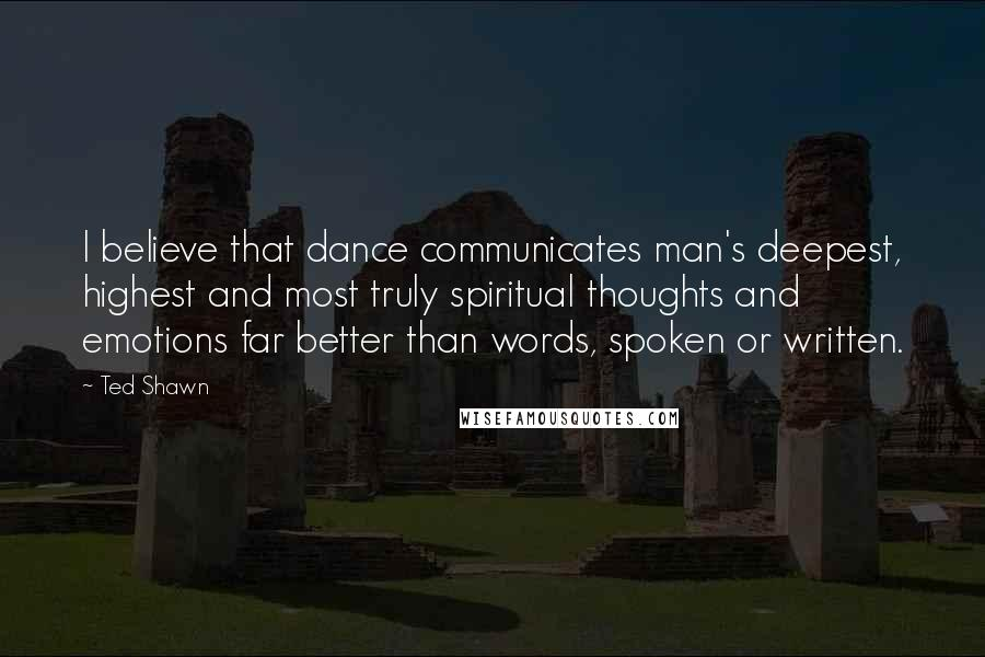 Ted Shawn quotes: I believe that dance communicates man's deepest, highest and most truly spiritual thoughts and emotions far better than words, spoken or written.