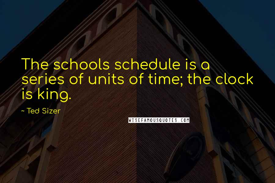 Ted Sizer quotes: The schools schedule is a series of units of time; the clock is king.