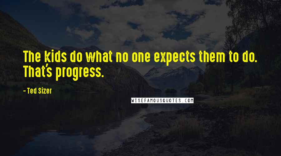 Ted Sizer quotes: The kids do what no one expects them to do. That's progress.