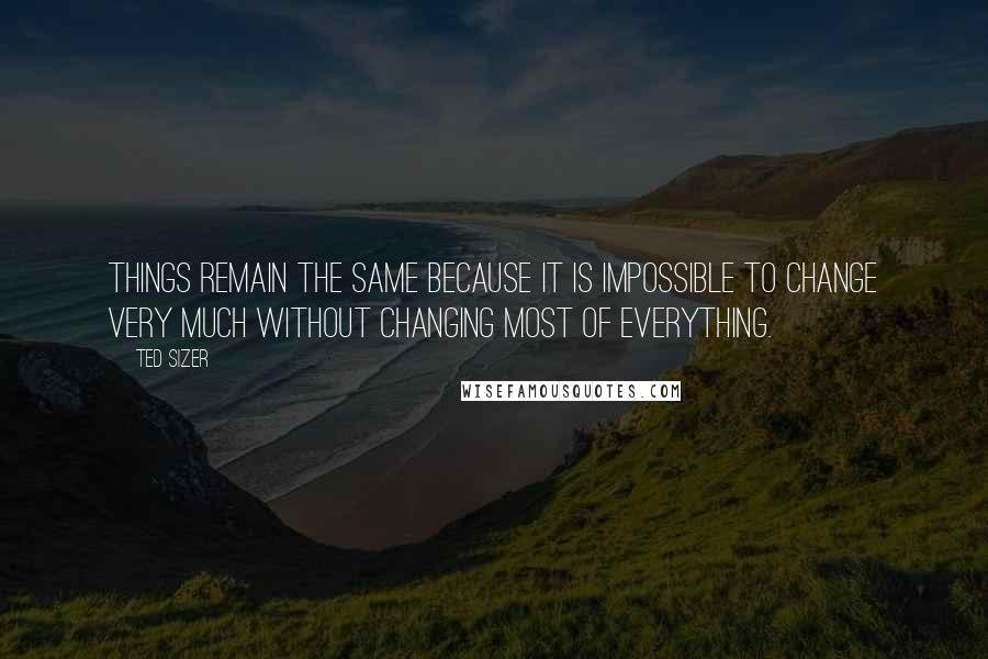 Ted Sizer quotes: Things remain the same because it is impossible to change very much without changing most of everything.