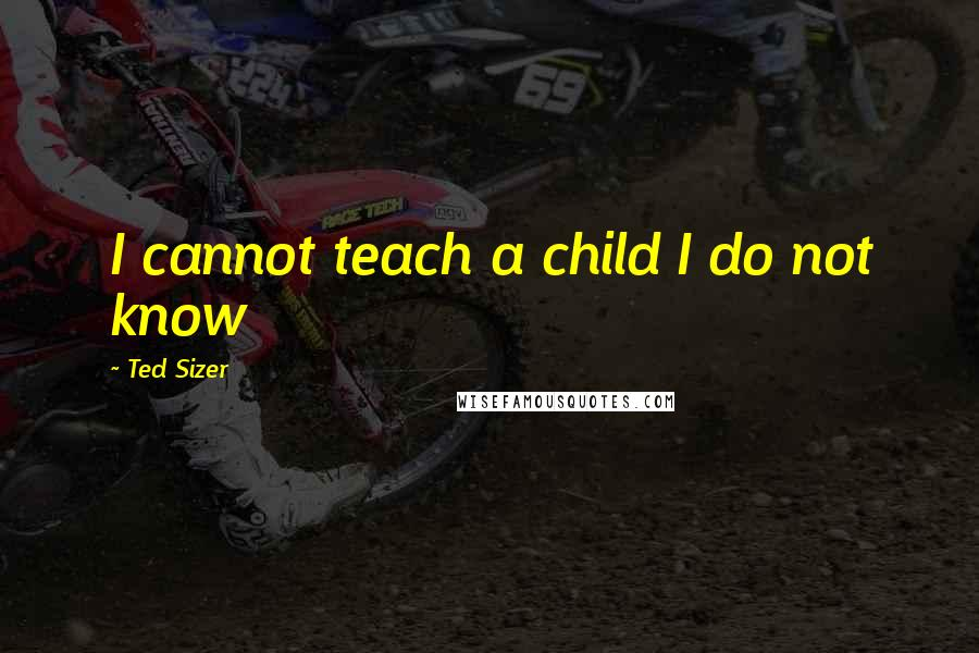 Ted Sizer quotes: I cannot teach a child I do not know