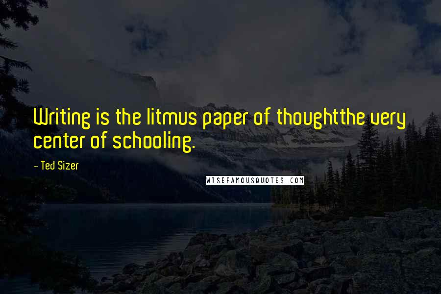 Ted Sizer quotes: Writing is the litmus paper of thoughtthe very center of schooling.