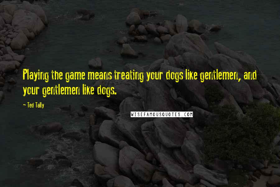 Ted Tally quotes: Playing the game means treating your dogs like gentlemen, and your gentlemen like dogs.