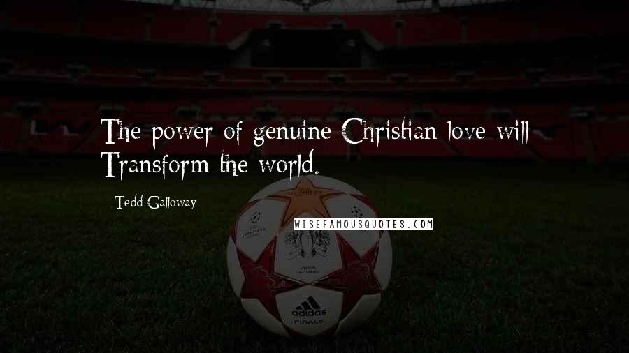 Tedd Galloway quotes: The power of genuine Christian love will Transform the world.