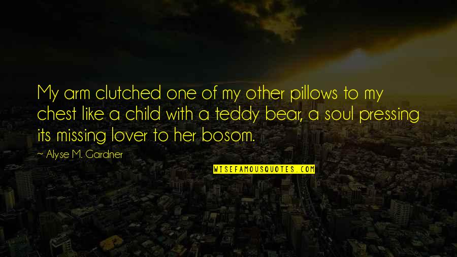 Teddy Bear Quotes By Alyse M. Gardner: My arm clutched one of my other pillows