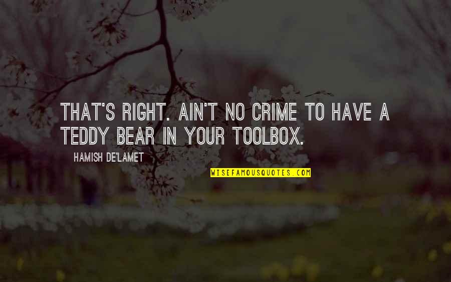 Teddy Bear Quotes By Hamish De'Lamet: That's right. Ain't no crime to have a