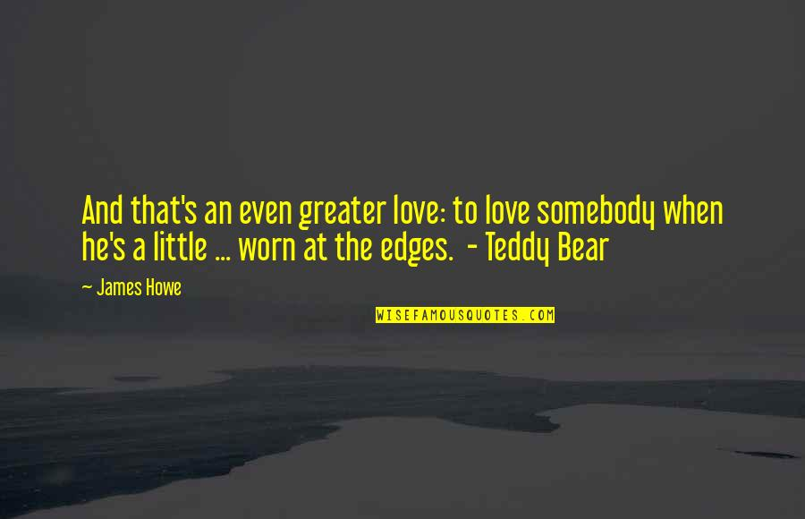 Teddy Bear Quotes By James Howe: And that's an even greater love: to love