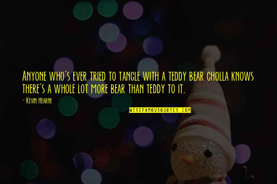 Teddy Bear Quotes By Kevin Hearne: Anyone who's ever tried to tangle with a