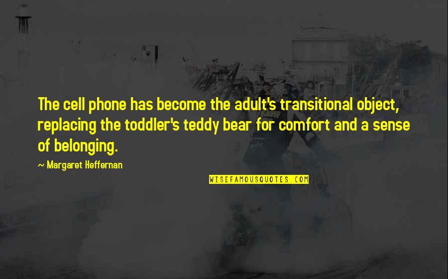 Teddy Bear Quotes By Margaret Heffernan: The cell phone has become the adult's transitional