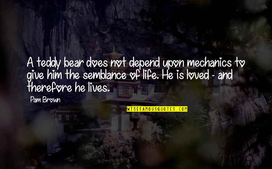 Teddy Bear Quotes By Pam Brown: A teddy bear does not depend upon mechanics