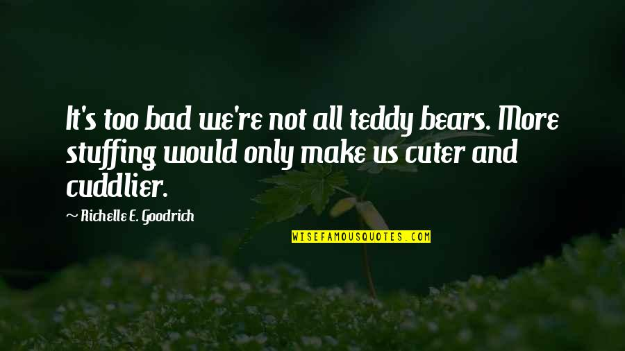 Teddy Bear Quotes By Richelle E. Goodrich: It's too bad we're not all teddy bears.