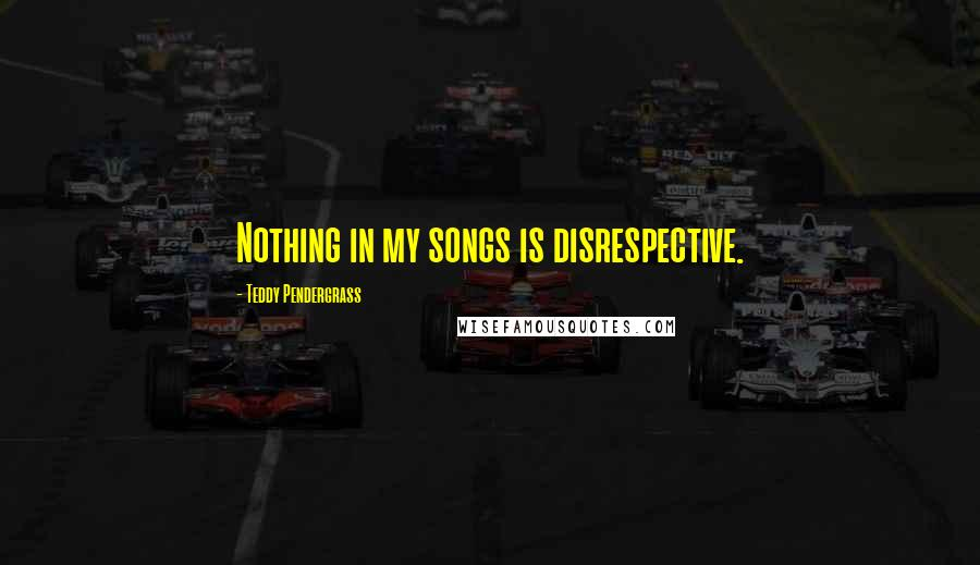 Teddy Pendergrass quotes: Nothing in my songs is disrespective.