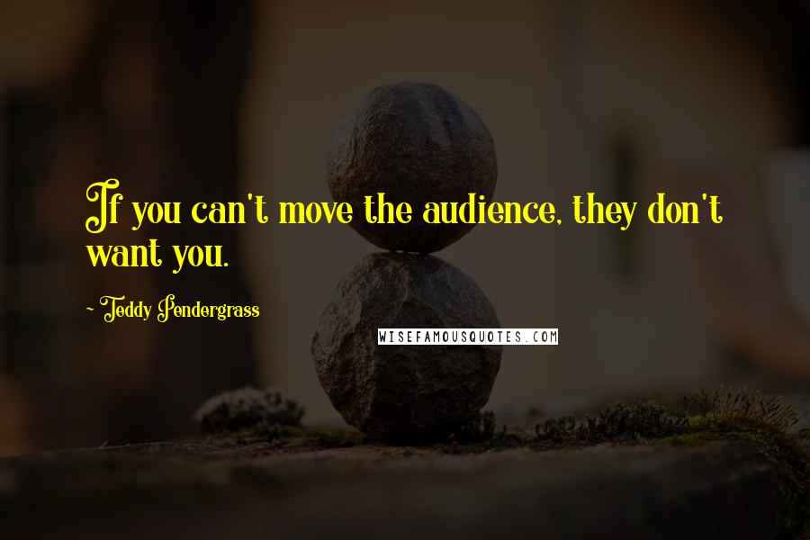 Teddy Pendergrass quotes: If you can't move the audience, they don't want you.