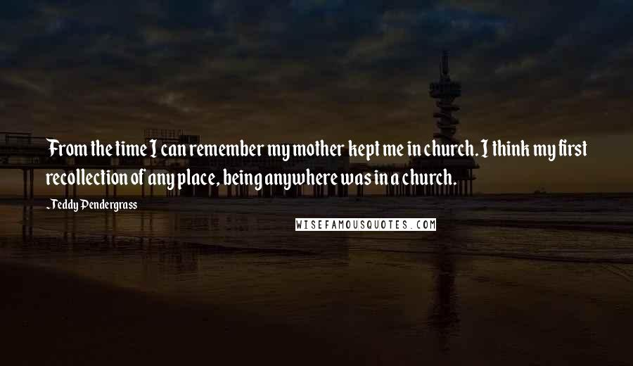 Teddy Pendergrass quotes: From the time I can remember my mother kept me in church. I think my first recollection of any place, being anywhere was in a church.