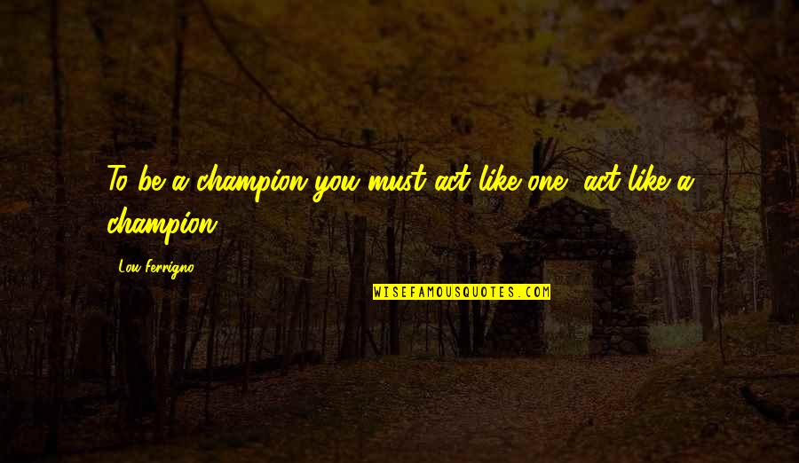 Teddy Roosevelt Environmental Conservation Quotes By Lou Ferrigno: To be a champion you must act like