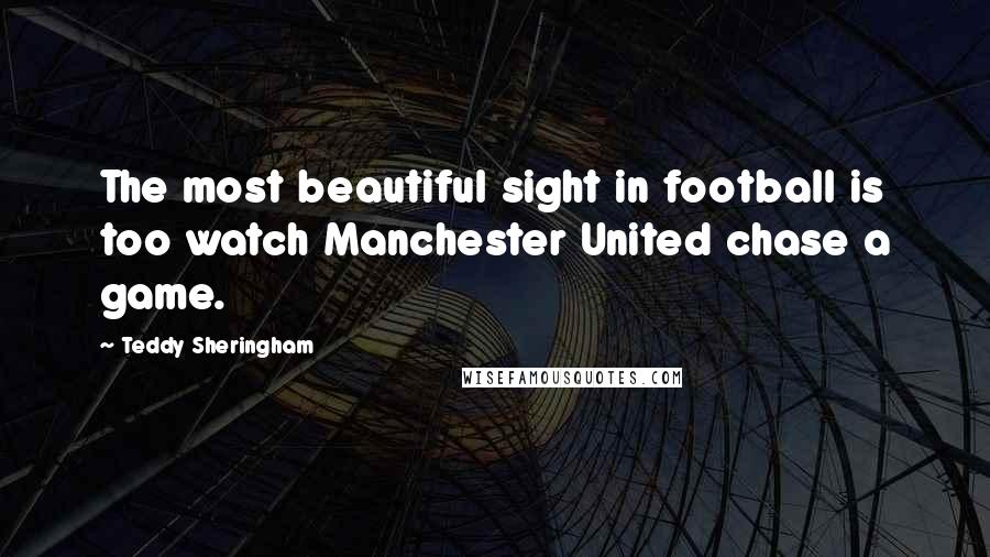 Teddy Sheringham quotes: The most beautiful sight in football is too watch Manchester United chase a game.