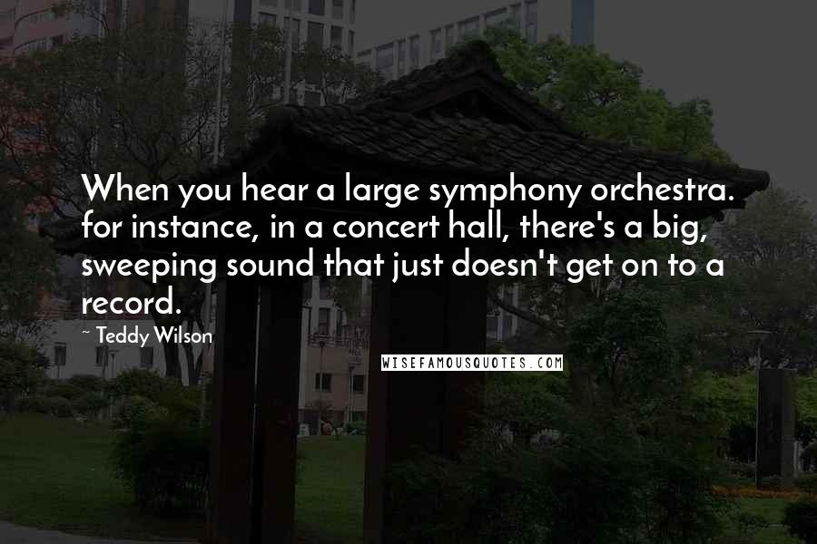 Teddy Wilson quotes: When you hear a large symphony orchestra. for instance, in a concert hall, there's a big, sweeping sound that just doesn't get on to a record.
