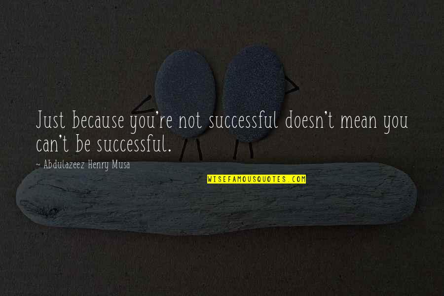 Teel Quotes By Abdulazeez Henry Musa: Just because you're not successful doesn't mean you