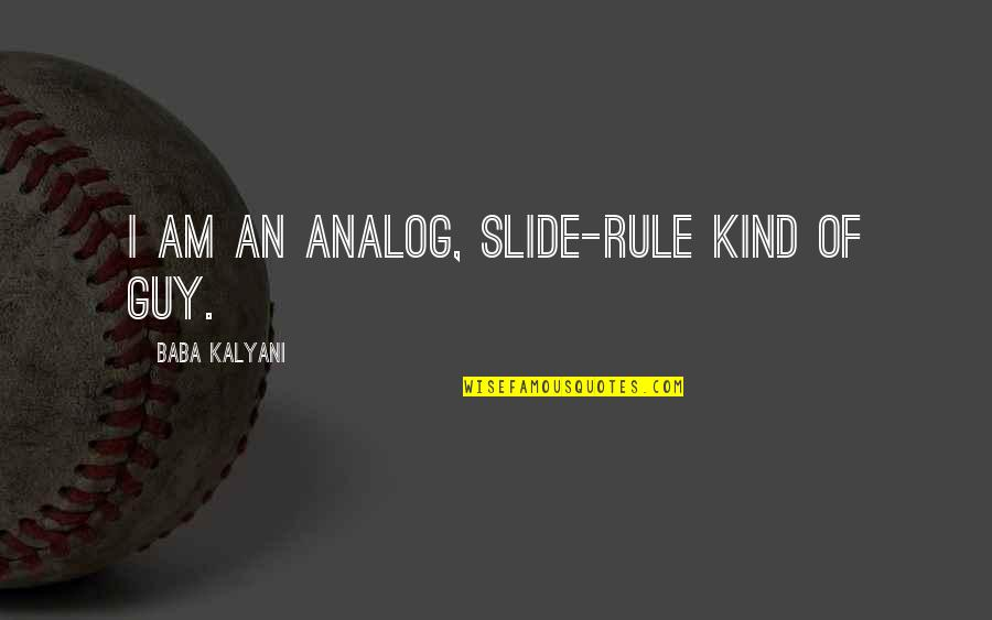Teenage Relationships Quotes By Baba Kalyani: I am an analog, slide-rule kind of guy.
