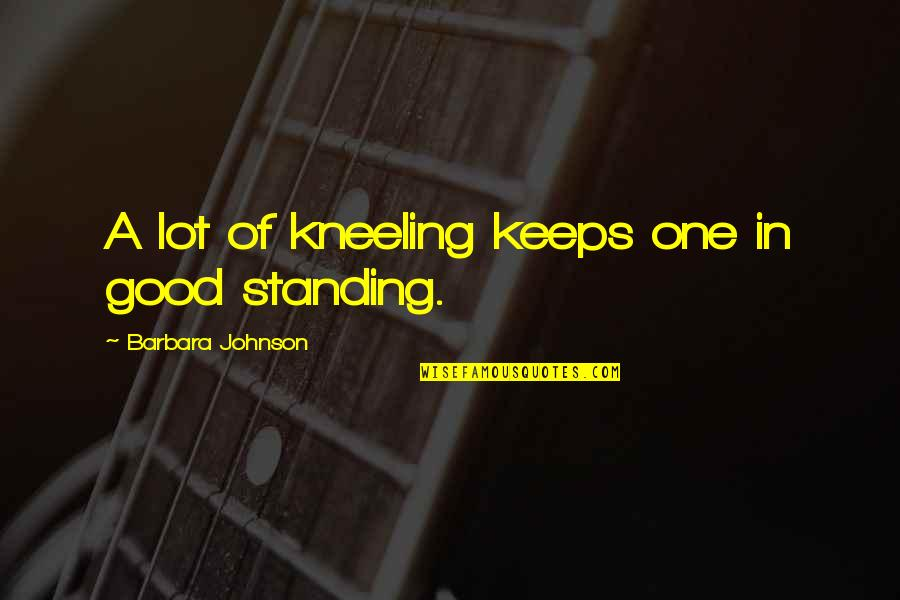 Teenage Relationships Quotes By Barbara Johnson: A lot of kneeling keeps one in good