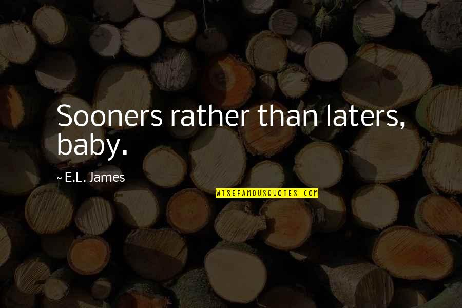 Teheran Quotes By E.L. James: Sooners rather than laters, baby.